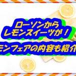 ローソンからレモンスイーツが!レモンフェアの内容も紹介!