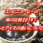 【コンビニコーヒーの味の比較2019!ホットとアイスの違いについても!】