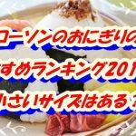 【ローソンのおにぎりのおすすめランキング2019!小さいサイズはある?】