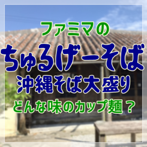 ファミマのちゅるげーそば沖縄そば大盛りって?どんな味のカップ麺?