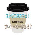 コンビニのカフェ!甘いコーヒーはある?缶やペットより飲みやすい?