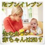 セブンイレブンの金の食パンは赤ちゃんにはNG?事後の対処法は?