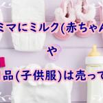 ファミマにミルク(赤ちゃん用)や子供用品(子供服)は売っている?