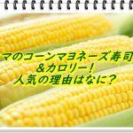【ファミマのコーンマヨネーズ寿司の味&カロリー!人気の理由はなに?】