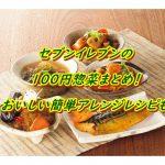 【セブンイレブンの100円惣菜まとめ!おいしい簡単アレンジレシピも】