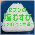 セブンの塩むすびがしょっぱいって本当?塩分・糖質・カロリーも!
