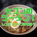 セブンのラーメン!電子レンジで温めるレンジ麺(レンチン麺)はある?