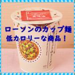 【ローソンのカップ麺で低カロリーな商品!ダイエット中でも大丈夫?】アイキャッチ