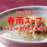 コンビニ春雨スープは低カロリーでダイエット向けって本当?値段も!