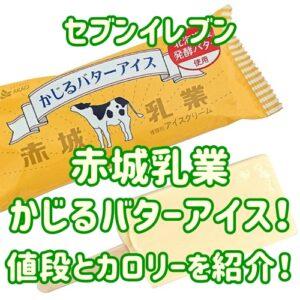 セブンの赤城・かじるバターアイスがうまい!カロリーや値段は?