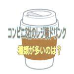 コンビニ3社でコーヒー(レジ横ドリンク)種類が多いのは?おすすめも