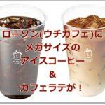 ローソン(ウチカフェ)にメガサイズのアイスコーヒー&カフェラテが!