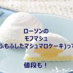 ローソンのモフマシュ(もふもふしたマシュマロケーキ)って?値段も!