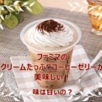 ファミマのクリームたっぷりコーヒーゼリーが美味しい!味は甘いの?