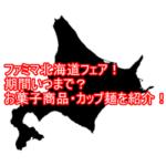 ファミマ北海道フェア!期間いつまで?お菓子商品・カップ麺を紹介!1