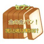 セブンの国産小麦の金の食パン厚切りは2枚入と4枚入どっちがお得?